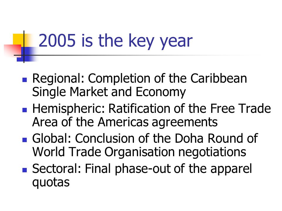 2005 is the key year Regional: Completion of the Caribbean Single Market and Economy Hemispheric: Ratification of the Free Trade Area of the Americas
