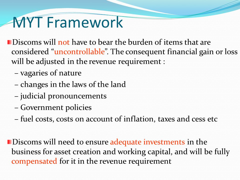 MYT Framework Discoms will not have to bear the burden of items that are considered uncontrollable. The consequent financial gain or loss will be adju