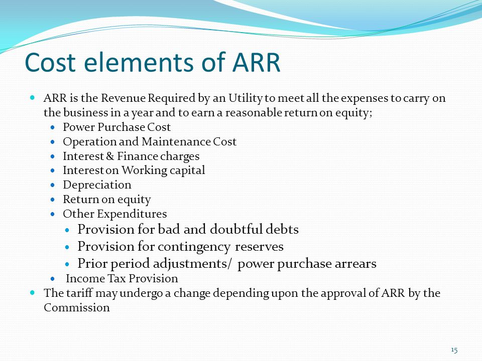 Cost elements of ARR ARR is the Revenue Required by an Utility to meet all the expenses to carry on the business in a year and to earn a reasonable re