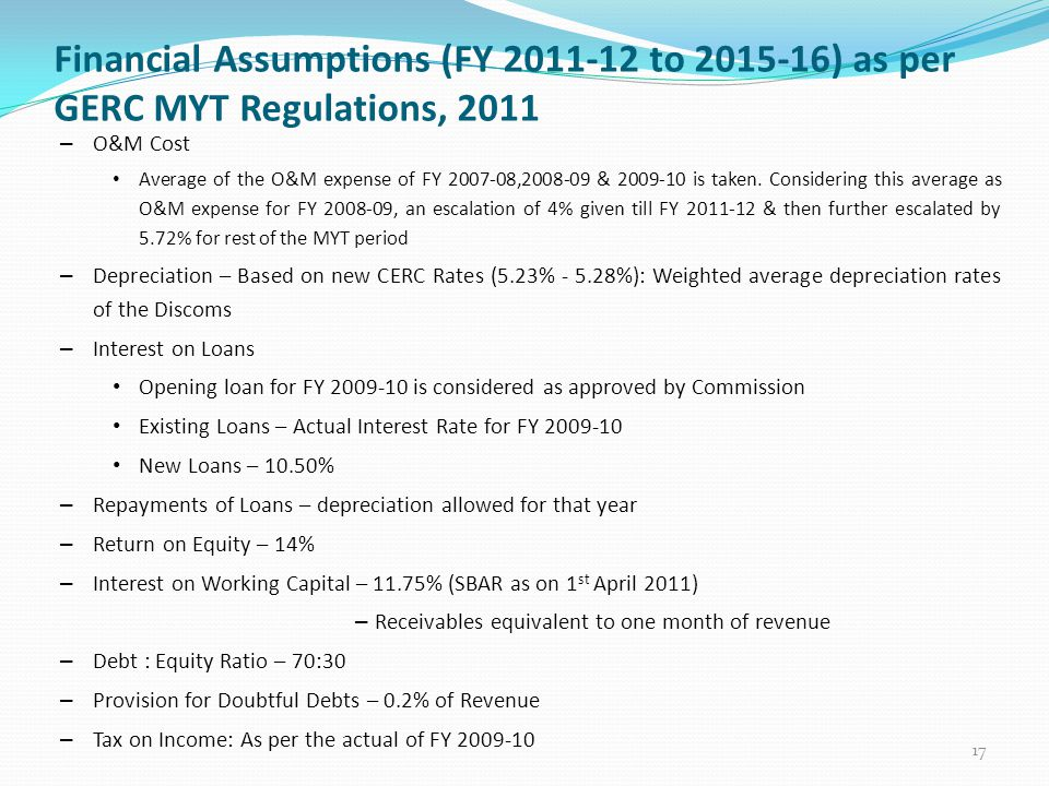 Financial Assumptions (FY 2011-12 to 2015-16) as per GERC MYT Regulations, 2011 17 – O&M Cost Average of the O&M expense of FY 2007-08,2008-09 & 2009-