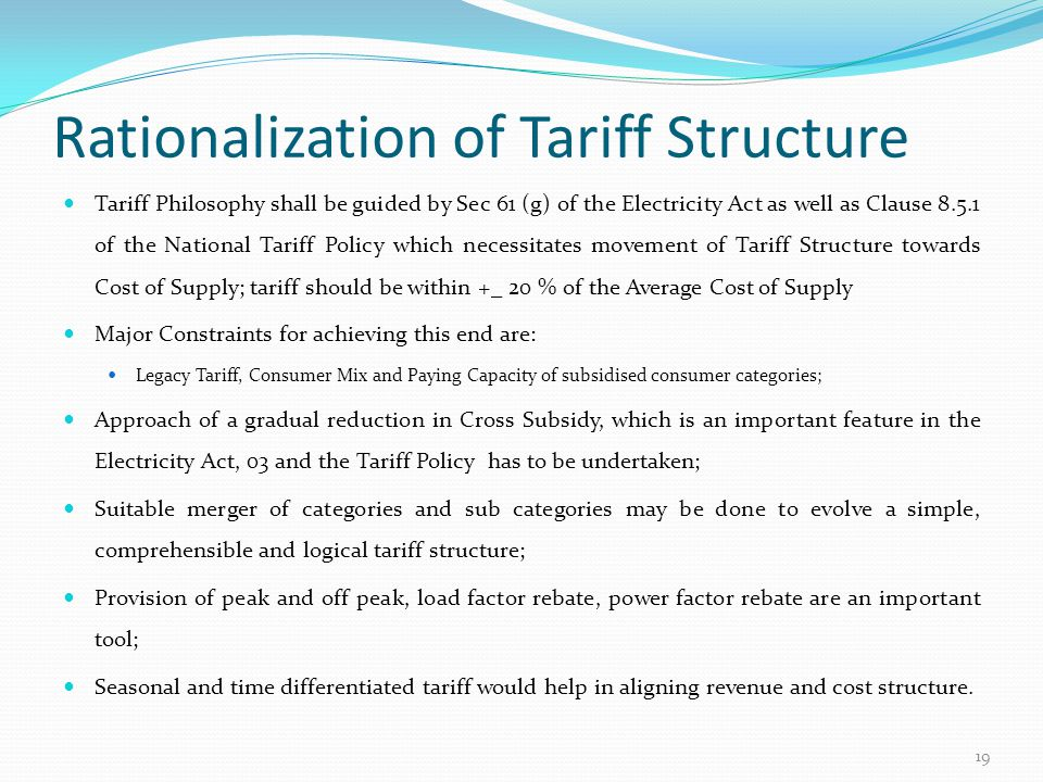 Rationalization of Tariff Structure Tariff Philosophy shall be guided by Sec 61 (g) of the Electricity Act as well as Clause 8.5.1 of the National Tar