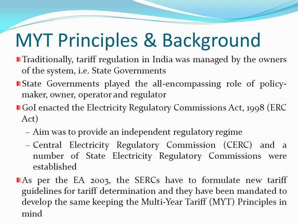 MYT Principles & Background Traditionally, tariff regulation in India was managed by the owners of the system, i.e. State Governments State Government