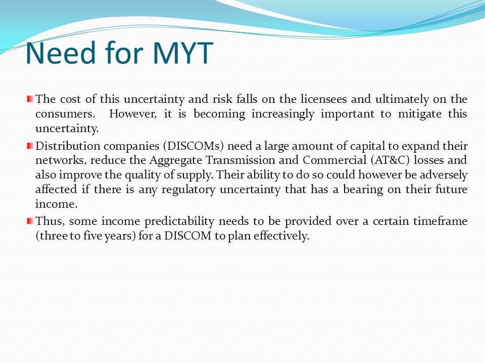 MYT Benefits to Stakeholders Investor: –Some degree of predictability –Also, may reduce the need for frequent tariff filings by the licensee(s), which would lead to reduced administrative costs.