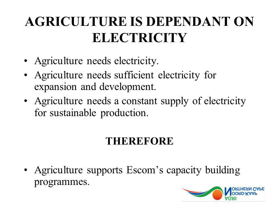 AGRICULTURE IS DEPENDANT ON ELECTRICITY Agriculture needs electricity. Agriculture needs sufficient electricity for expansion and development. Agricul