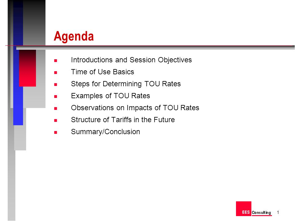 Agenda Introductions and Session Objectives Time of Use Basics Steps for Determining TOU Rates Examples of TOU Rates Observations on Impacts of TOU Rates Structure of Tariffs in the Future Summary/Conclusion 1