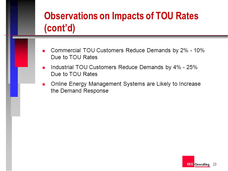 n Commercial TOU Customers Reduce Demands by 2% - 10% Due to TOU Rates n Industrial TOU Customers Reduce Demands by 4% - 25% Due to TOU Rates n Online Energy Management Systems are Likely to Increase the Demand Response 23 Observations on Impacts of TOU Rates (contd)