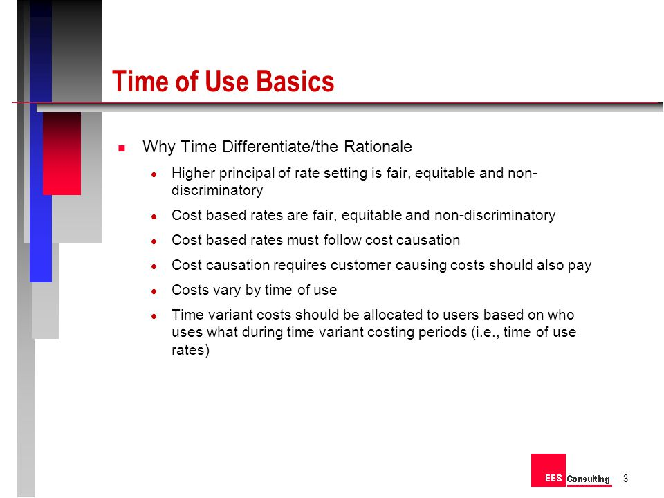 Time of Use Basics n Why Time Differentiate/the Rationale Higher principal of rate setting is fair, equitable and non- discriminatory Cost based rates are fair, equitable and non-discriminatory Cost based rates must follow cost causation Cost causation requires customer causing costs should also pay Costs vary by time of use Time variant costs should be allocated to users based on who uses what during time variant costing periods (i.e., time of use rates) 3