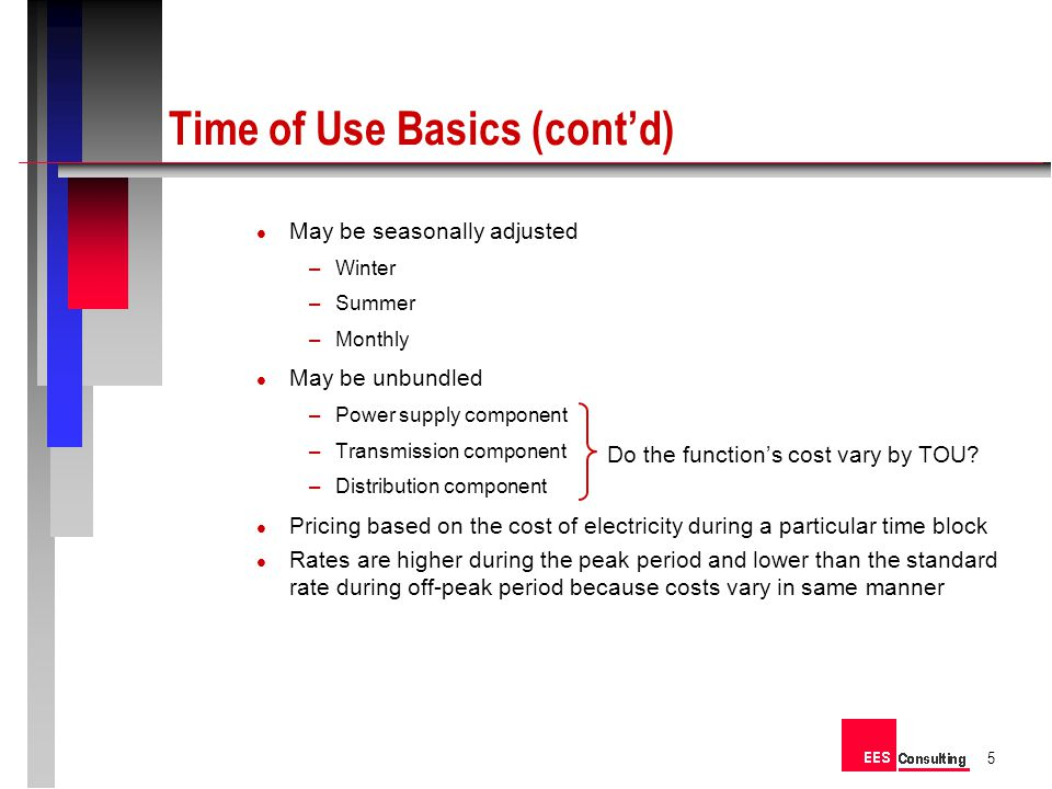 May be seasonally adjusted –Winter –Summer –Monthly May be unbundled –Power supply component –Transmission component –Distribution component Pricing based on the cost of electricity during a particular time block Rates are higher during the peak period and lower than the standard rate during off-peak period because costs vary in same manner 5 Time of Use Basics (contd) Do the functions cost vary by TOU