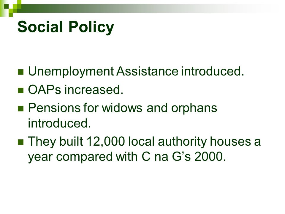 Social Policy Unemployment Assistance introduced. OAPs increased.