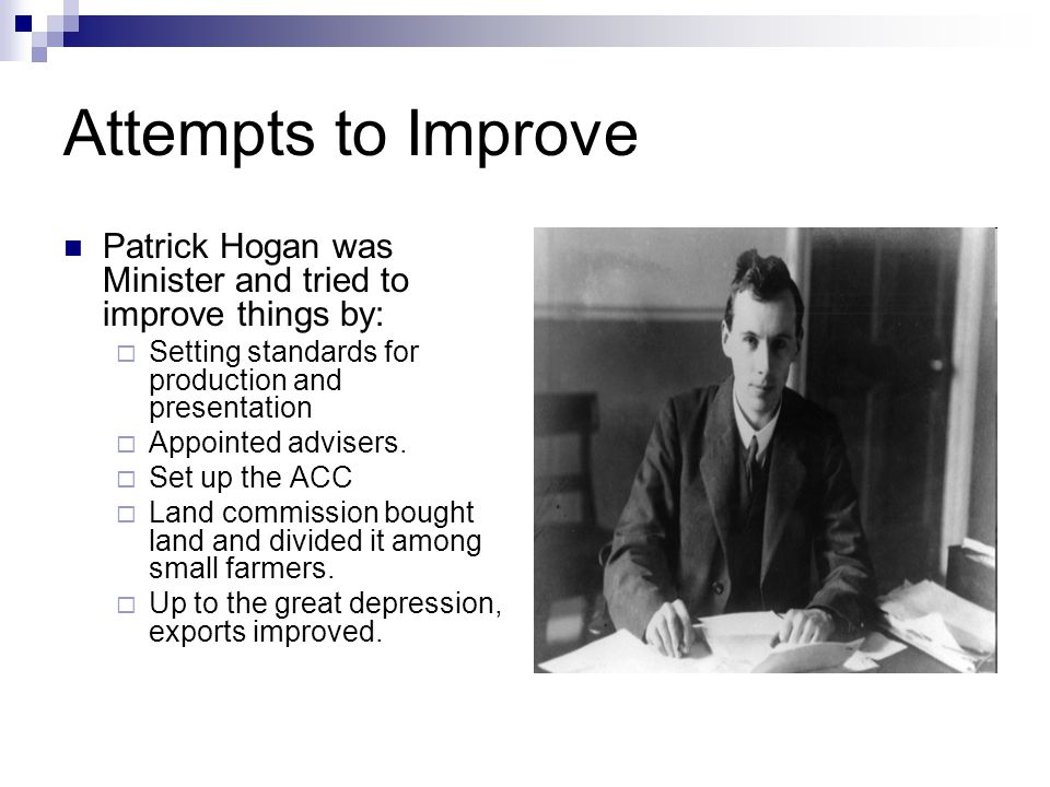 Attempts to Improve Patrick Hogan was Minister and tried to improve things by: Setting standards for production and presentation Appointed advisers.