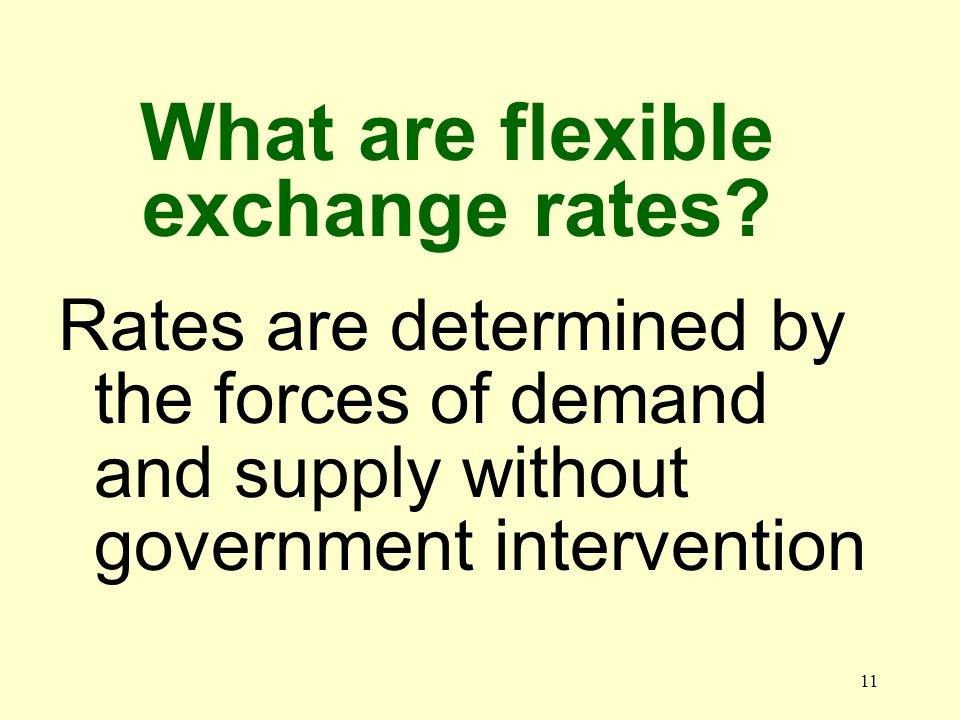 11 Rates are determined by the forces of demand and supply without government intervention What are flexible exchange rates