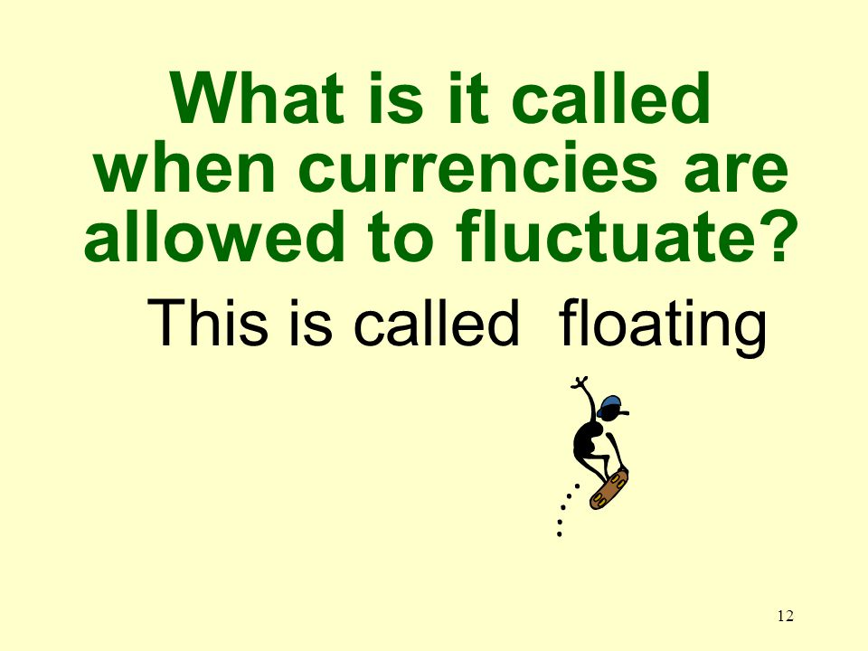 12 This is called floating What is it called when currencies are allowed to fluctuate