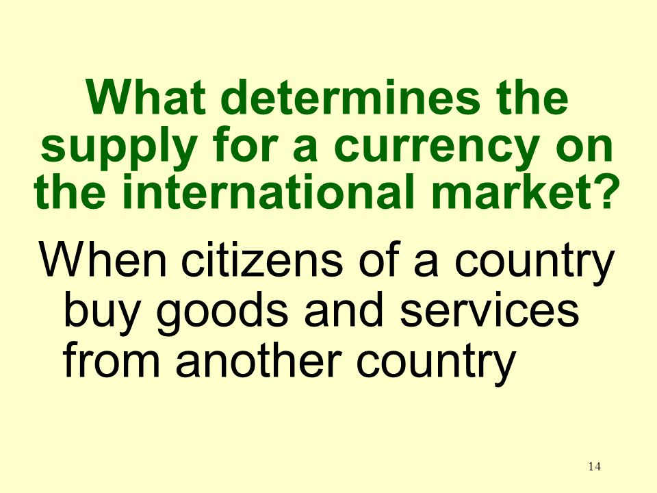 14 When citizens of a country buy goods and services from another country What determines the supply for a currency on the international market