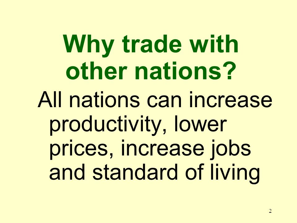 2 All nations can increase productivity, lower prices, increase jobs and standard of living Why trade with other nations?