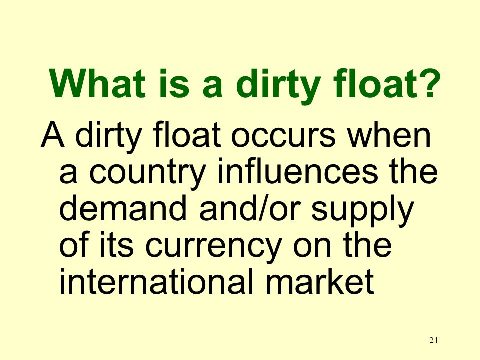 21 A dirty float occurs when a country influences the demand and/or supply of its currency on the international market What is a dirty float?