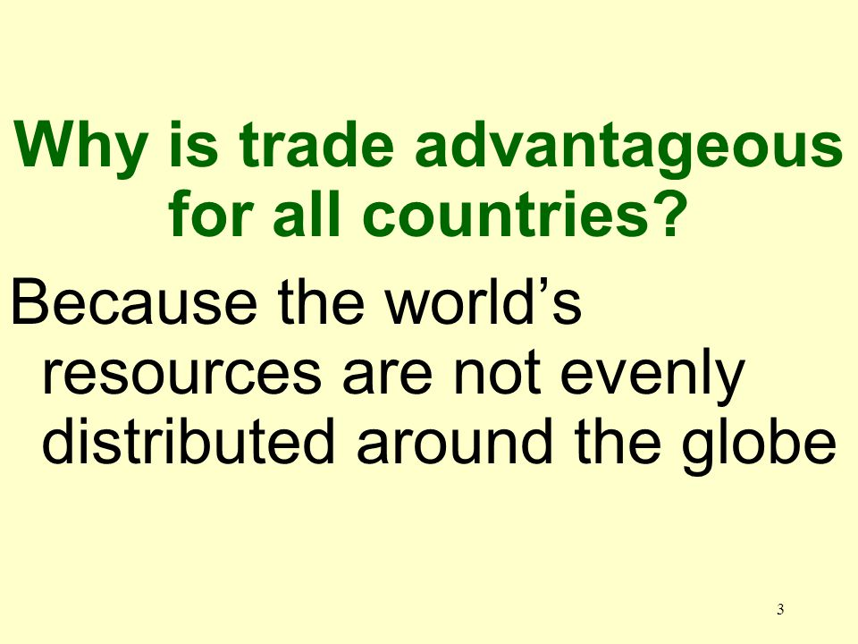 3 Because the worlds resources are not evenly distributed around the globe Why is trade advantageous for all countries