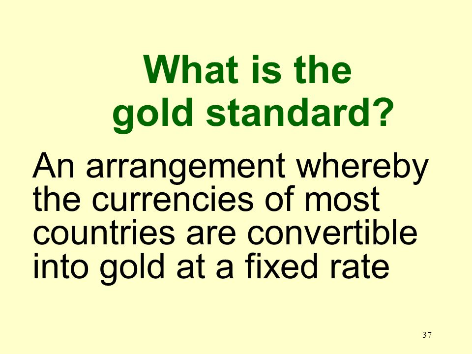 37 An arrangement whereby the currencies of most countries are convertible into gold at a fixed rate What is the gold standard?