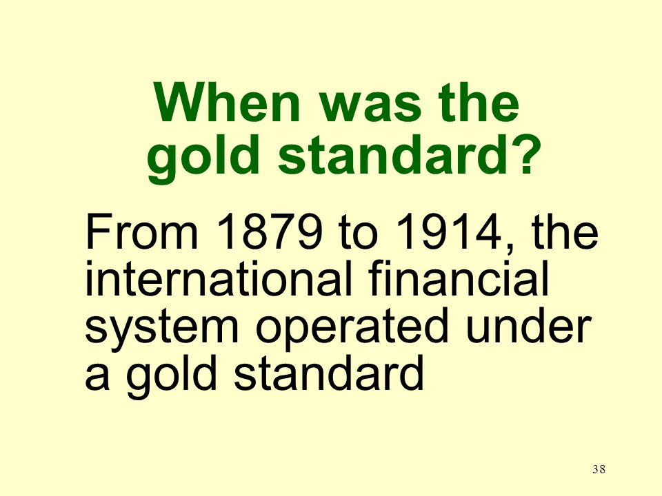 38 From 1879 to 1914, the international financial system operated under a gold standard When was the gold standard