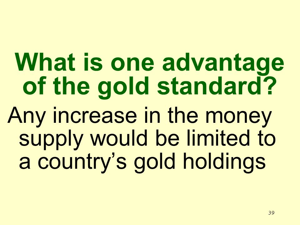 39 Any increase in the money supply would be limited to a countrys gold holdings What is one advantage of the gold standard