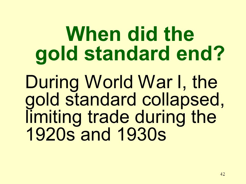 42 During World War I, the gold standard collapsed, limiting trade during the 1920s and 1930s When did the gold standard end