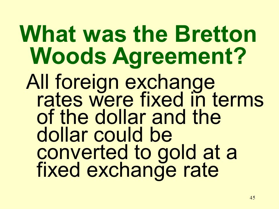 45 All foreign exchange rates were fixed in terms of the dollar and the dollar could be converted to gold at a fixed exchange rate What was the Bretto