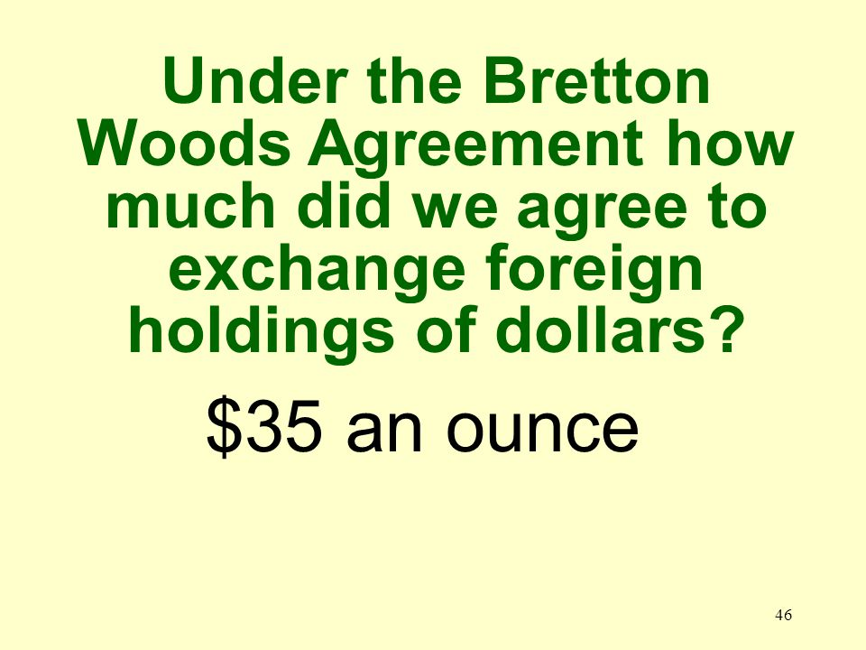 46 $35 an ounce Under the Bretton Woods Agreement how much did we agree to exchange foreign holdings of dollars