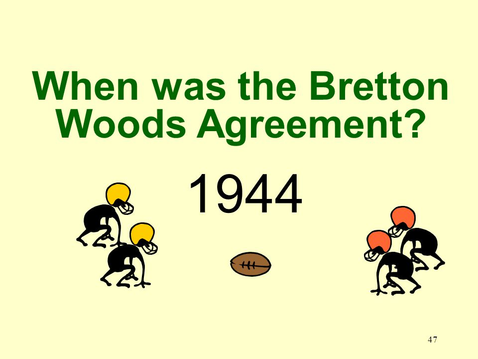 47 1944 When was the Bretton Woods Agreement