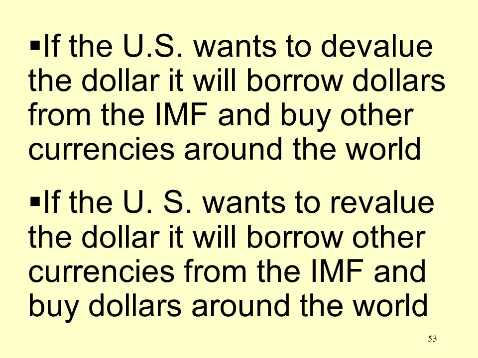 53 If the U.S. wants to devalue the dollar it will borrow dollars from the IMF and buy other currencies around the world If the U. S. wants to revalue