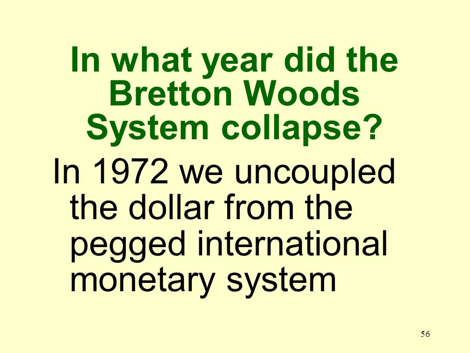 56 In 1972 we uncoupled the dollar from the pegged international monetary system In what year did the Bretton Woods System collapse