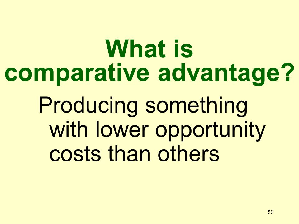 59 Producing something with lower opportunity costs than others What is comparative advantage?