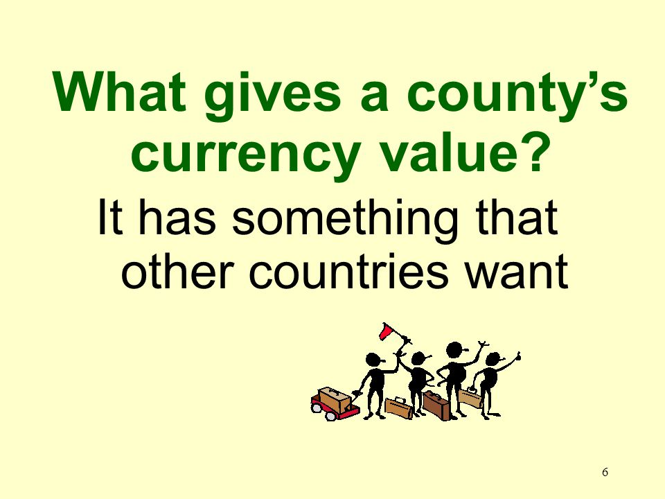 6 It has something that other countries want What gives a countys currency value