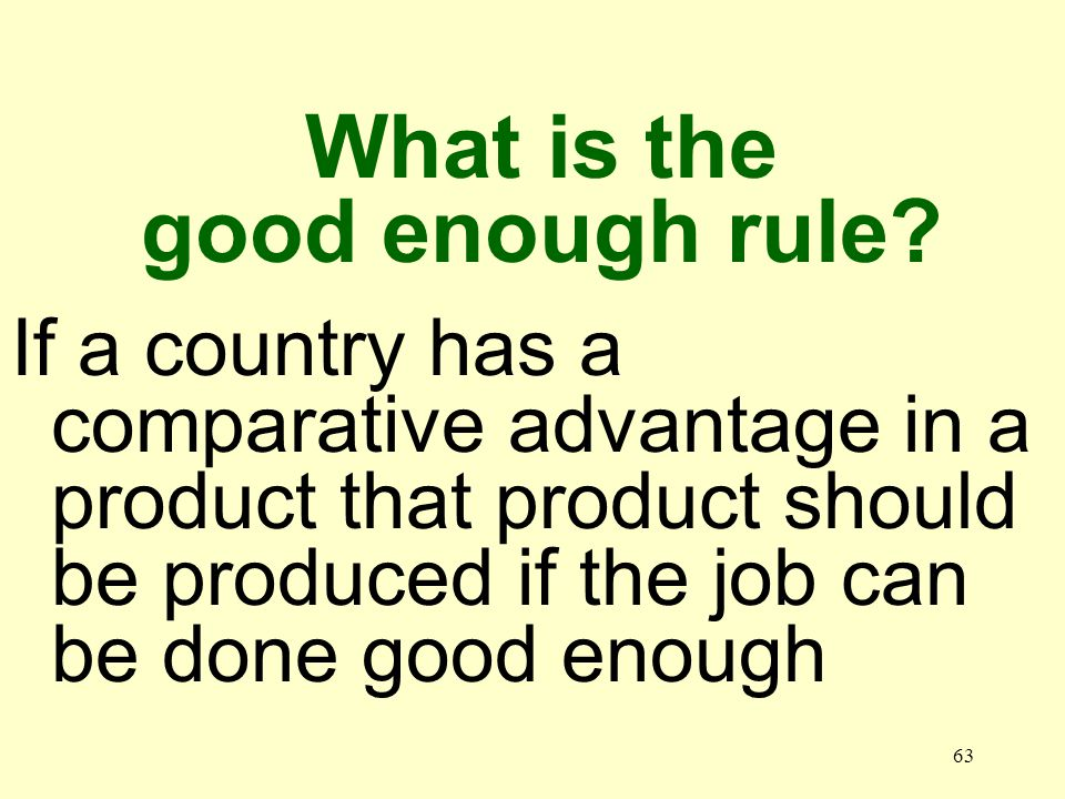 63 If a country has a comparative advantage in a product that product should be produced if the job can be done good enough What is the good enough ru