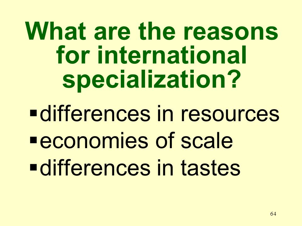 64 differences in resources economies of scale differences in tastes What are the reasons for international specialization