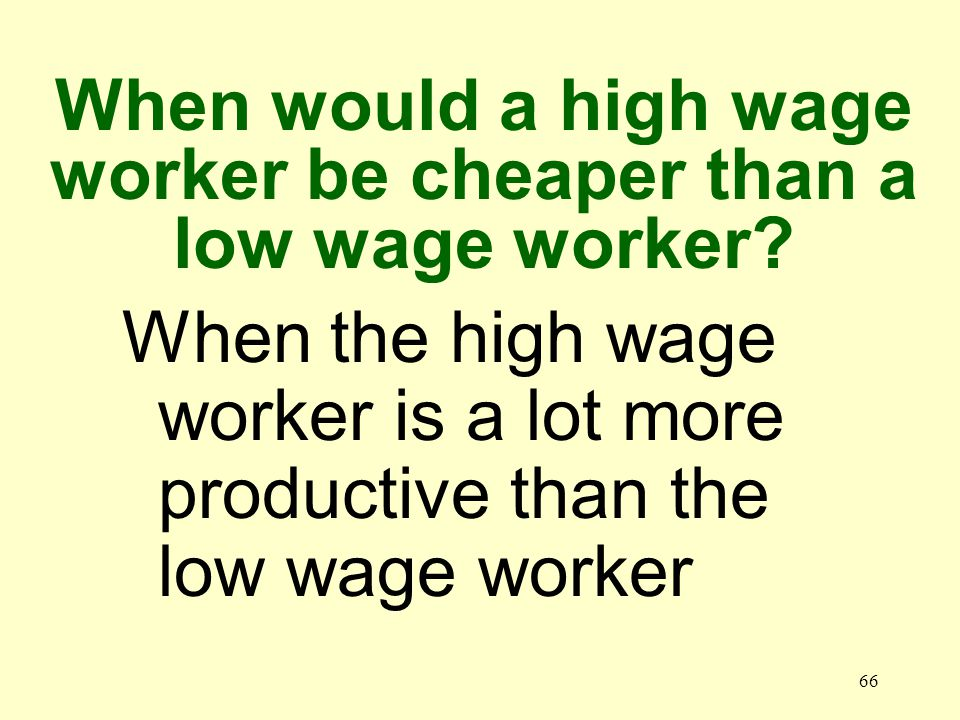 66 When the high wage worker is a lot more productive than the low wage worker When would a high wage worker be cheaper than a low wage worker
