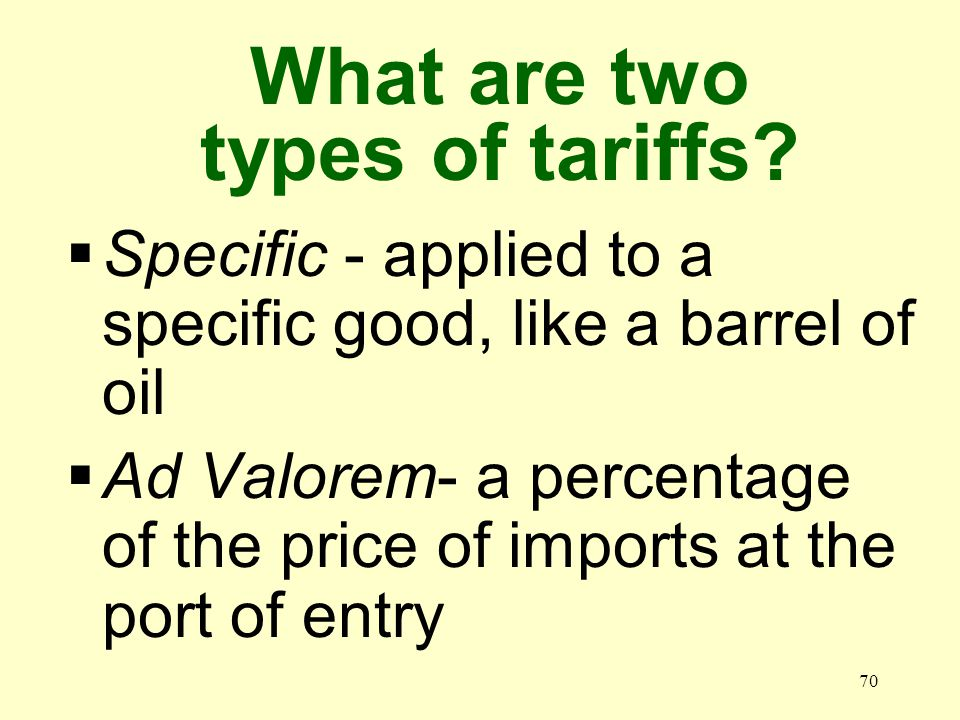 70 Specific - applied to a specific good, like a barrel of oil Ad Valorem- a percentage of the price of imports at the port of entry What are two type