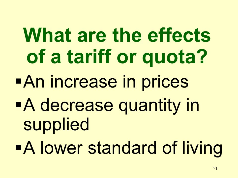 71 An increase in prices A decrease quantity in supplied A lower standard of living What are the effects of a tariff or quota?