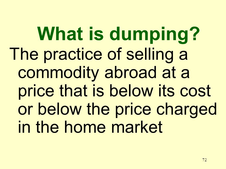 72 The practice of selling a commodity abroad at a price that is below its cost or below the price charged in the home market What is dumping