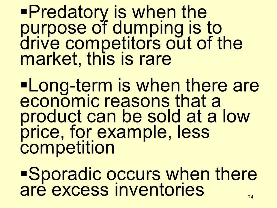 74 Predatory is when the purpose of dumping is to drive competitors out of the market, this is rare Long-term is when there are economic reasons that a product can be sold at a low price, for example, less competition Sporadic occurs when there are excess inventories