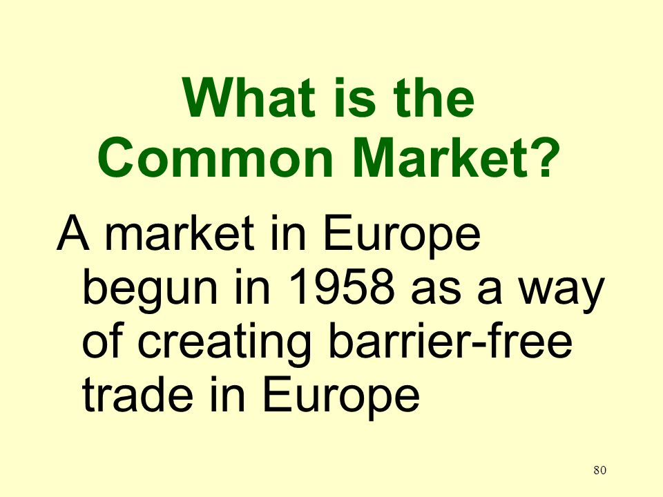 80 A market in Europe begun in 1958 as a way of creating barrier-free trade in Europe What is the Common Market