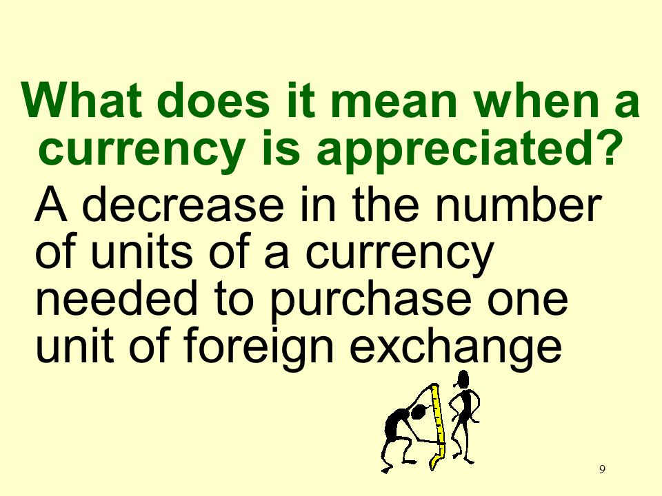9 A decrease in the number of units of a currency needed to purchase one unit of foreign exchange What does it mean when a currency is appreciated