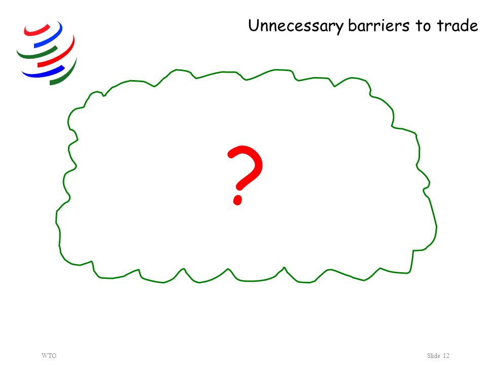 WTOSlide 12 Unnecessary barriers to trade ?