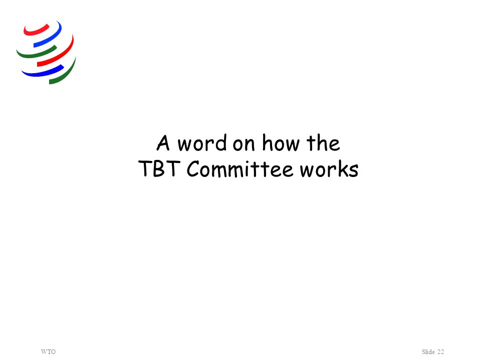 WTOSlide 22 A word on how the TBT Committee works