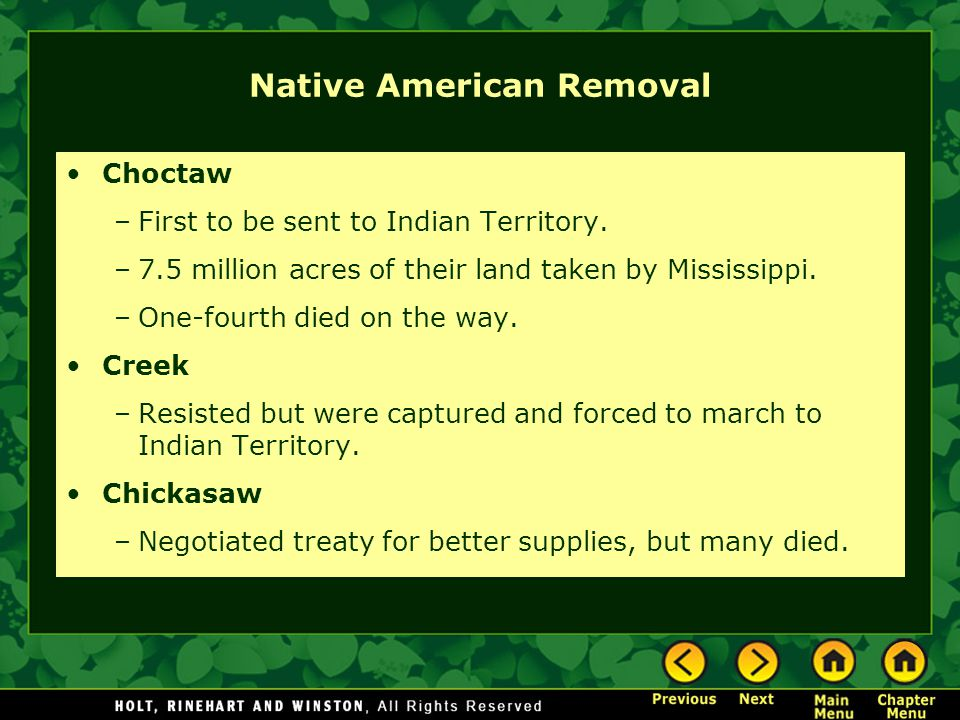 Native American Removal Choctaw –First to be sent to Indian Territory. –7.5 million acres of their land taken by Mississippi. –One-fourth died on the