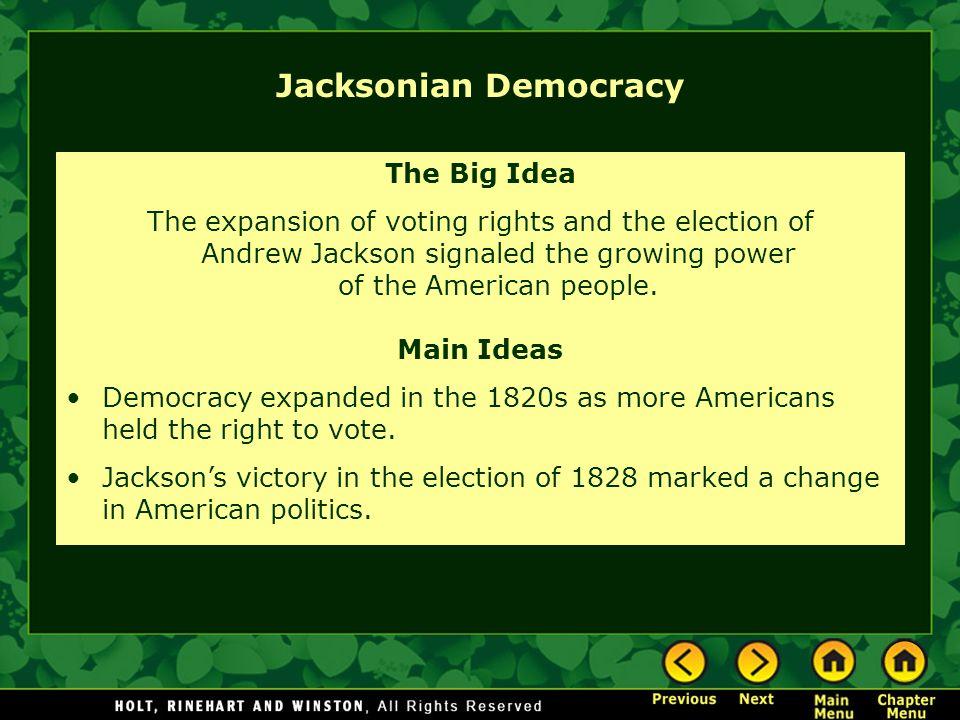 Jacksonian Democracy The Big Idea The expansion of voting rights and the election of Andrew Jackson signaled the growing power of the American people.