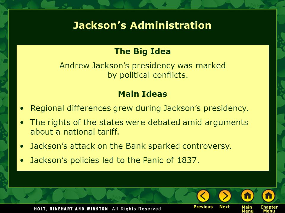 Jacksons Administration The Big Idea Andrew Jacksons presidency was marked by political conflicts. Main Ideas Regional differences grew during Jackson