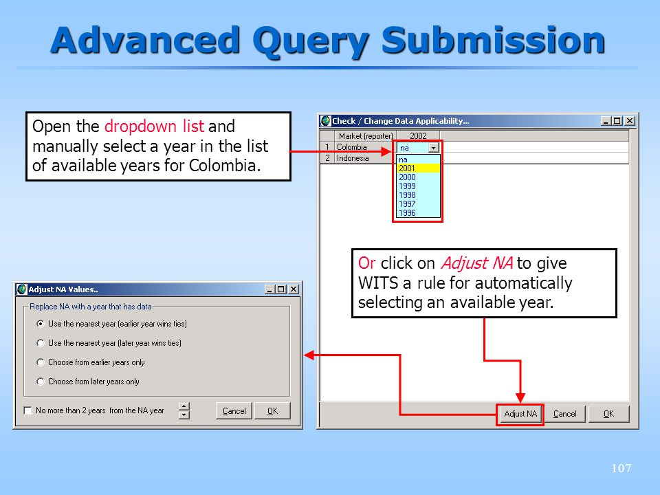 107 Advanced Query Submission Open the dropdown list and manually select a year in the list of available years for Colombia. Or click on Adjust NA to