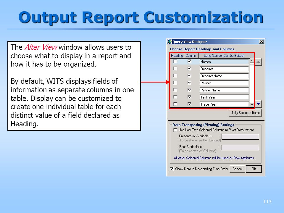 113 Output Report Customization The Alter View window allows users to choose what to display in a report and how it has to be organized. By default, W