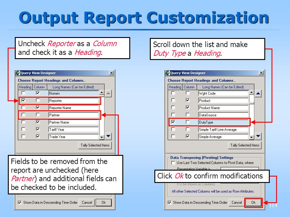 114 Output Report Customization Uncheck Reporter as a Column and check it as a Heading. Scroll down the list and make Duty Type a Heading. Fields to b