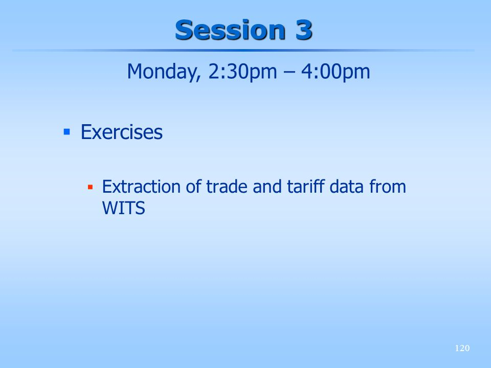 120 Session 3 Exercises Extraction of trade and tariff data from WITS Monday, 2:30pm – 4:00pm