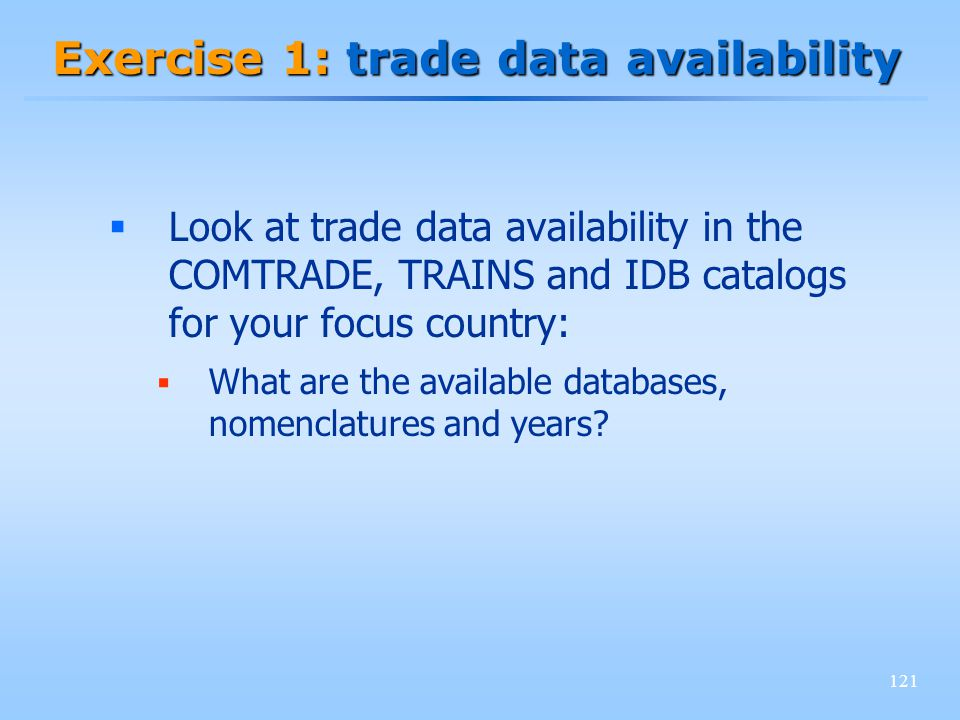 121 Exercise 1: trade data availability Look at trade data availability in the COMTRADE, TRAINS and IDB catalogs for your focus country: What are the available databases, nomenclatures and years